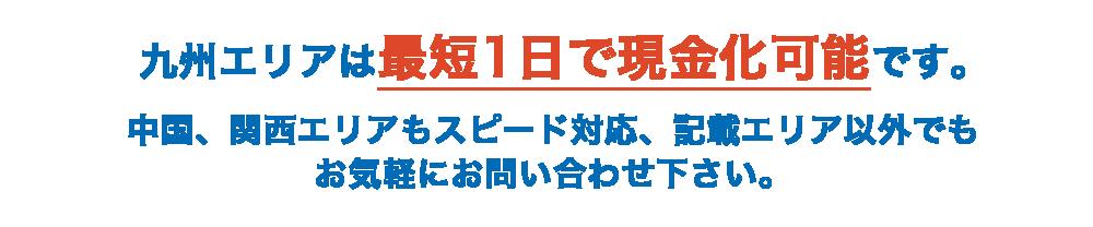 九州エリアは最短1日で現金化可能です。中国、関西エリアもスピード対応、記載エリア以外でもお気軽にお問い合わせ下さい。